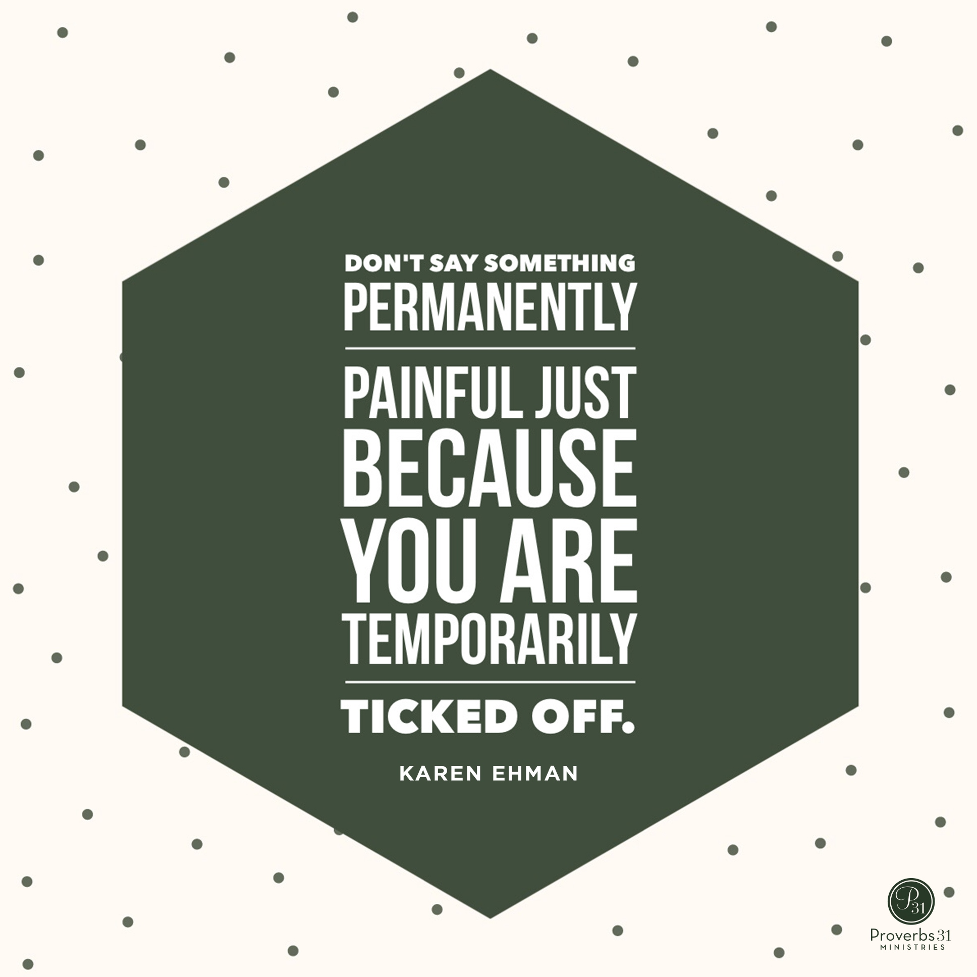 Don't say something permanently painful just because you are temporarily ticked off. www.karenehman.com #keepitshutbook