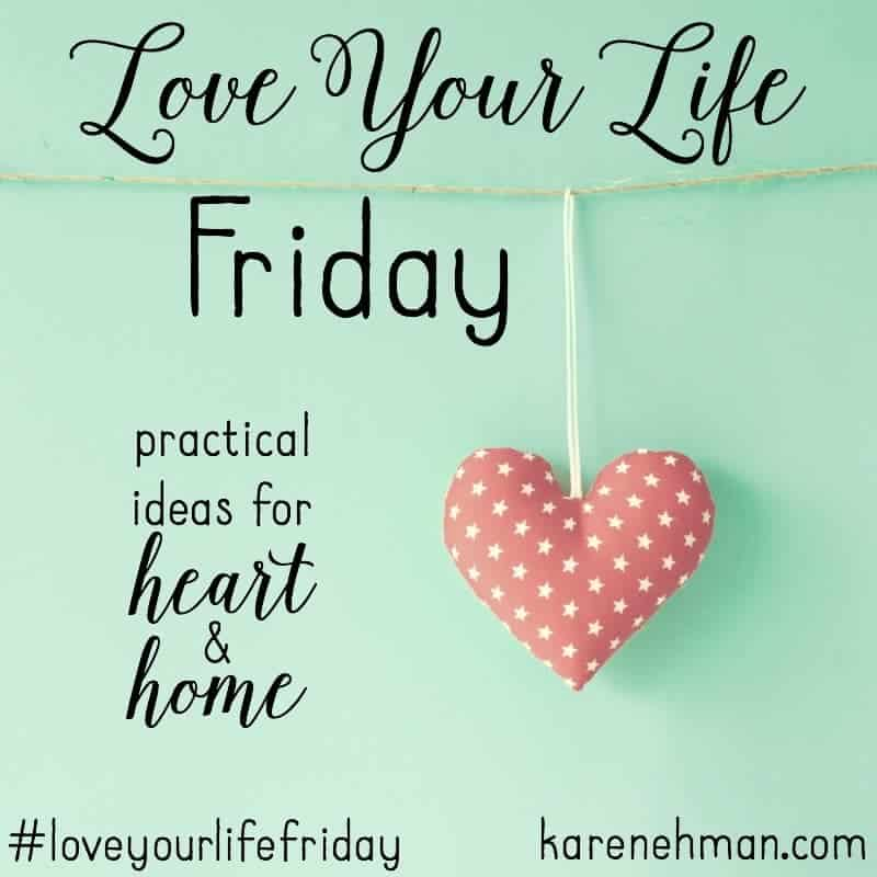 Practical ideas for heart and home on #LoveYourLifeFriday at karenehman.com