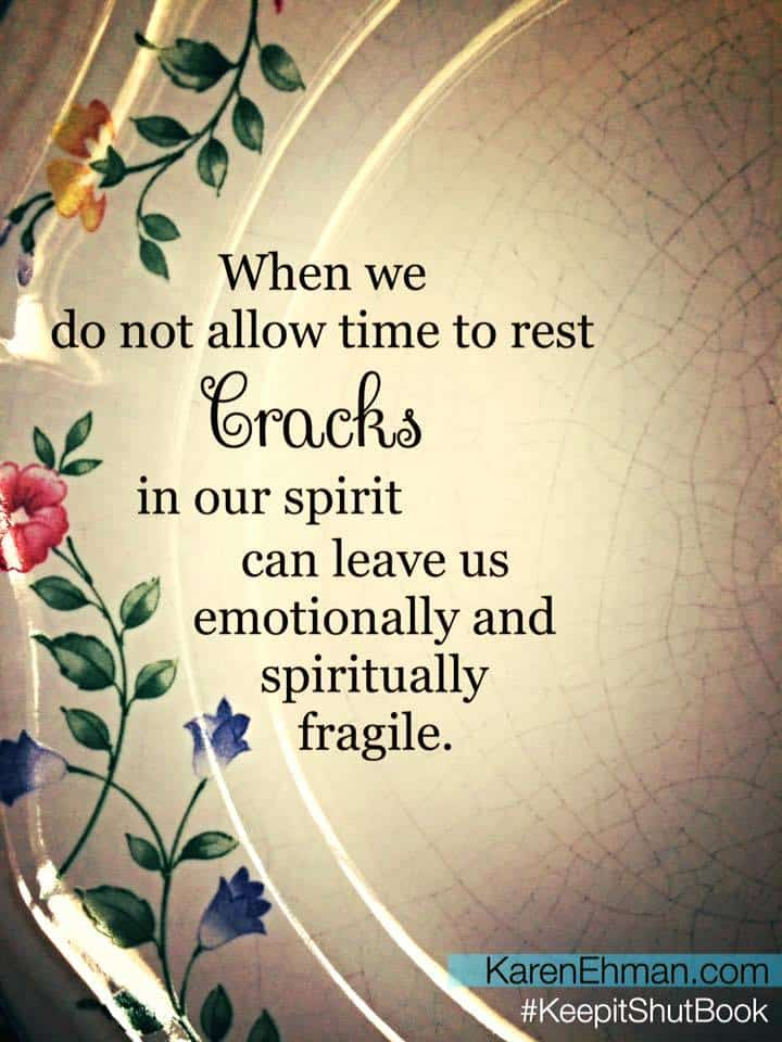 When we do not allow time to rest, cracks in our spirit can leave us emotionally and spiritually fragile. Devotion at KarenEhman.com