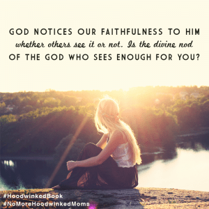 God notices our faithfulness to Him whether others see it or not. Is the divine nod of the God Who sees enough for you? Hoodwinked: Ten Myths Moms Believe and Why We All Need To Knock It Off by Karen Ehman and Ruth Schwenk. There is also a 6-session video Bible study available for group or individual use. Check it out!