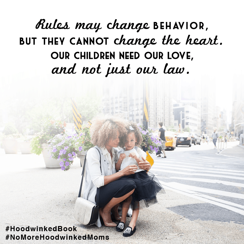 Rules may change behavior, but they cannot change the heart. Our children need our love, and not just our law. Hoodwinked: Ten Myths Moms Believe and Why We All Need To Knock It Off by Karen Ehman and Ruth Schwenk. There is also a 6-session video Bible study available for group or individual use. Check it out!