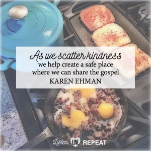 As we scatter kindness, we help ceate a safe place where we can share the gospel. Karen Ehman in her newest book Listen, Love, Repeat: Other-Centered Living in a Self-Centered World