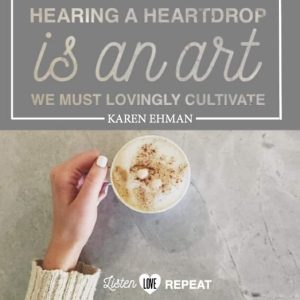 Hearing a heart drop is an art we must lovingly cultivate. Karen Ehman in her newest book Listen, Love, Repeat: Other-Centered Living in a Self-Centered World