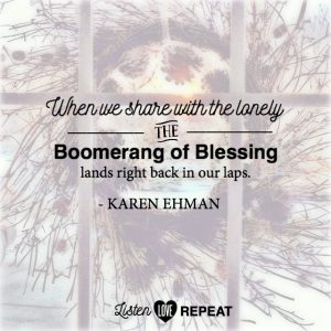 When we share with the lonely, the boomerang of blessing lands right back in our laps. Karen Ehman in her newest book Listen, Love, Repeat: Other-Centered Living in a Self-Centered World.
