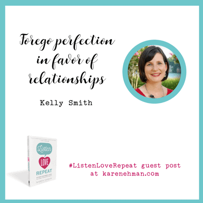 Forego perfection in favor of relationships. Listen, Love, Repeat Guest post by Kelly Smith at karenehman.com.