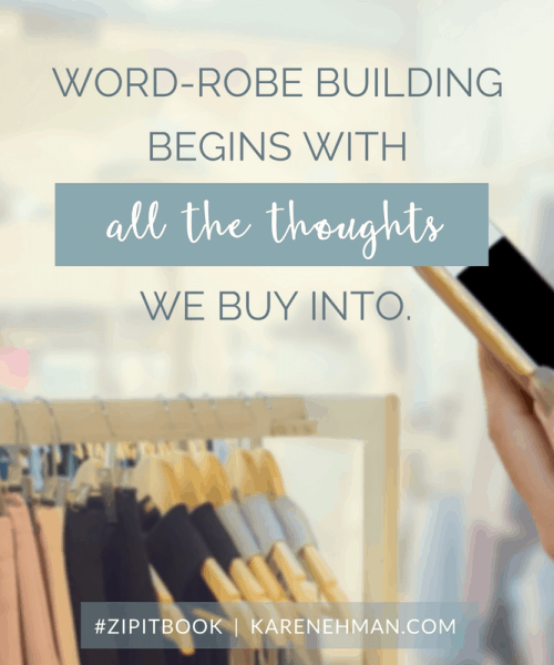 Word-robe building begins with all the thoughts we buy into. Karen Ehman on the Fashion Meets Faith podcast. Zip It book