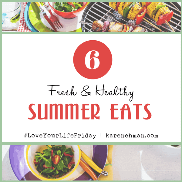 6 Fresh & Healthy Summer Eats by Clare Smith for Love Your Life Friday at karenehman.com.