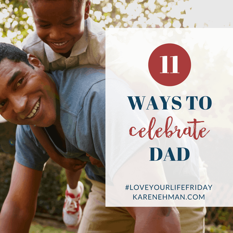11 Ways to Celebrate Dad for #LoveYourLifeFriday at karenehman.com.