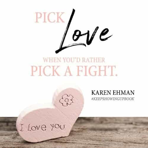 Pick love when you'd rather pick a fight. Learn how to stay crazy in love when your love drives you crazy with Karen Ehman's new #Keepshowingupbook.